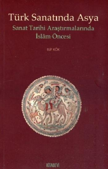 Elif Kök, Türk Sanatında Asya: Sanat Tarihi Araştırmalarında İslam Öncesi